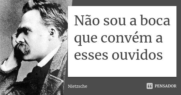 Não sou a boca que convém a esses ouvidos... Frase de Nietzsche.