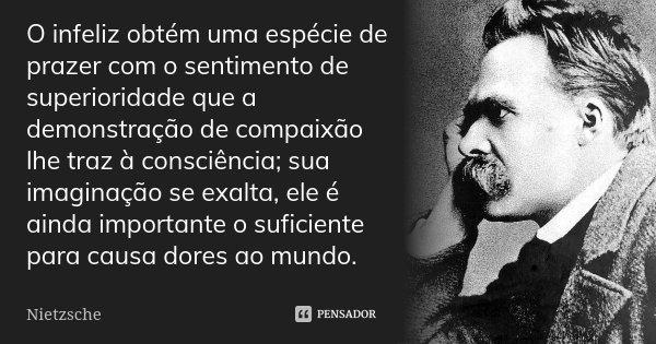 O infeliz obtém uma espécie de prazer com o sentimento de superioridade que a demonstração de compaixão lhe traz à consciência; sua imaginação se exalta, ele é ... Frase de Nietzsche.