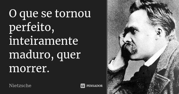 O que se tornou perfeito, inteiramente maduro, quer morrer.... Frase de Nietzsche.