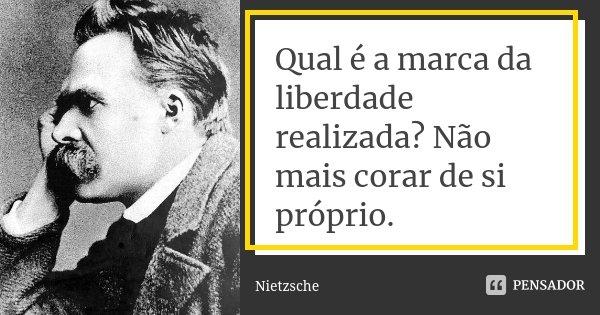 Qual é a marca da liberdade realizada? Não mais corar de si próprio.... Frase de Nietzsche.