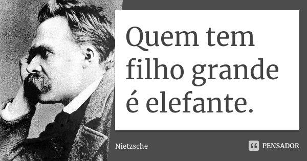 Quem tem filho grande é elefante.... Frase de Nietzsche.