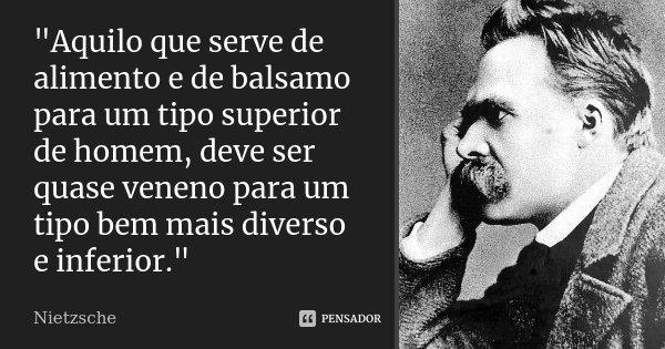 """""""Aquilo que serve de alimento e de balsamo para um tipo superior de homem, deve ser quase veneno para um tipo bem mais diverso e inferior.""""... Frase de Nietzsche."""