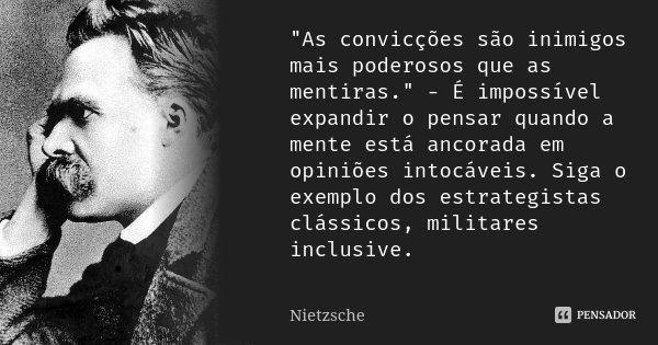 """""""As convicções são inimigos mais poderosos que as mentiras."""" - É impossível expandir o pensar quando a mente está ancorada em opiniões intocáveis. Sig... Frase de Nietzsche."""