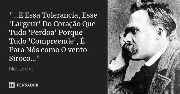 """""""...E Essa Tolerancia, Esse 'Largeur' Do Coração Que Tudo 'Perdoa' Porque Tudo 'Compreende', É Para Nós como O vento Siroco...""""... Frase de Nietzsche."""