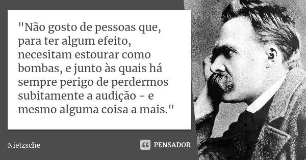 """""""Não gosto de pessoas que, para ter algum efeito, necesitam estourar como bombas, e junto às quais há sempre perigo de perdermos subitamente a audição - e ... Frase de Nietzsche."""