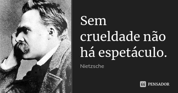 Sem crueldade não há espetáculo.... Frase de Nietzsche.
