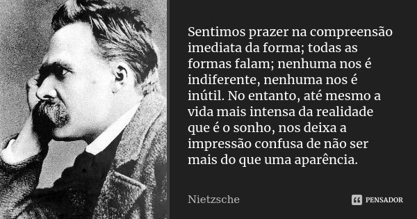 Sentimos prazer na compreensão imediata da forma; todas as formas falam; nenhuma nos é indiferente, nenhuma nos é inútil. No entanto, até mesmo a vida mais inte... Frase de Nietzsche.