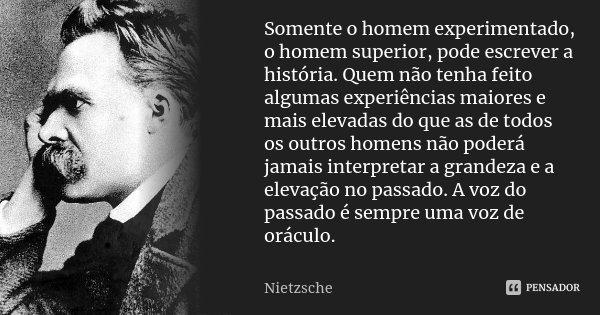 Somente o homem experimentado, o homem superior, pode escrever a história. Quem não tenha feito algumas experiências maiores e mais elevadas do que as de todos ... Frase de Nietzsche.