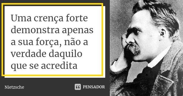 Uma crença forte demonstra apenas a sua força, não a verdade daquilo que se acredita... Frase de Nietzsche.