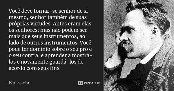 Você deve tornar-se senhor de si mesmo, senhor também de suas próprias virtudes. Antes eram elas os senhores; mas não podem ser mais que seus instrumentos, ao l... Frase de Nietzsche.