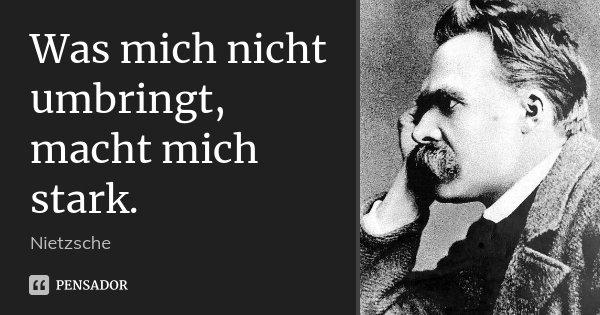 Was mich nicht umbringt, macht mich stark.... Frase de Nietzsche.