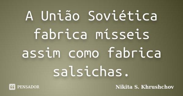 A União Soviética fabrica mísseis assim como fabrica salsichas.... Frase de Nikita S. Khrushchov.