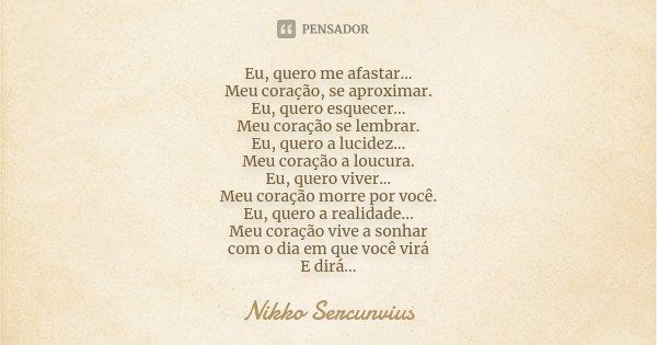 Eu, quero me afastar... Meu coração, se aproximar. Eu, quero esquecer... Meu coração se lembrar. Eu, quero a lucidez... Meu coração a loucura. Eu, quero viver..... Frase de Nikko Sercunvius.