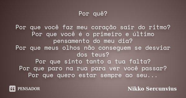 Por quê? Por que você faz meu coração sair do ritmo? Por que você é o primeiro e último pensamento do meu dia? Por que meus olhos não conseguem se desviar dos t... Frase de Nikko Sercunvius.