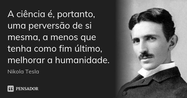 A ciência é, portanto, uma perversão de si mesma, a menos que tenha como fim último, melhorar a humanidade.... Frase de Nikola Tesla.
