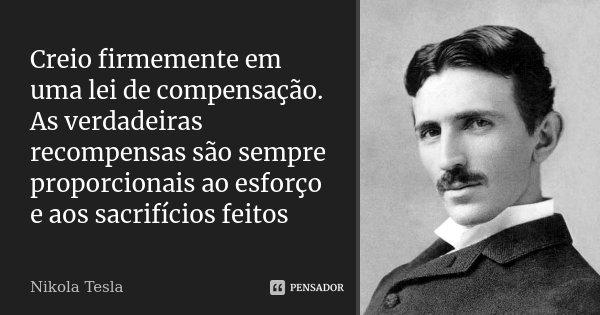 Creio firmemente em uma lei de compensação. As verdadeiras recompensas são sempre proporcionais ao esforço e aos sacrifícios feitos... Frase de Nikola Tesla.