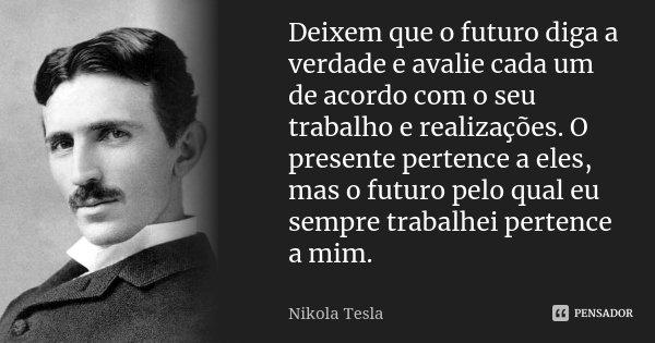 Deixem que o futuro diga a verdade e avalie cada um de acordo com o seu trabalho e realizações. O presente pertence a eles, mas o futuro pelo qual eu sempre tra... Frase de Nikola Tesla.