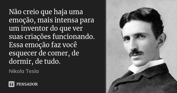 Não creio que haja uma emoção, mais intensa para um inventor do que ver suas criações funcionando. Essa emoção faz você esquecer de comer, de dormir, de tudo.... Frase de Nikola Tesla.