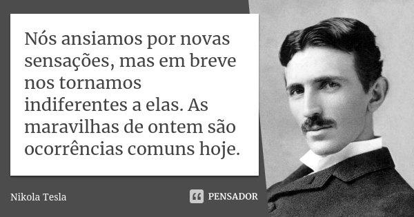 Nós ansiamos por novas sensações, mas em breve nos tornamos indiferentes a elas. As maravilhas de ontem são ocorrências comuns hoje.... Frase de Nikola Tesla.