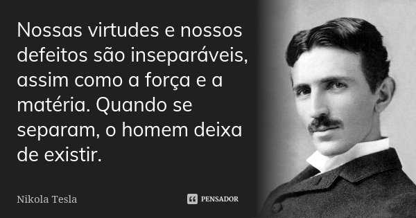 Nossas virtudes e nossos defeitos são inseparáveis, assim como a força e a matéria. Quando se separam, o homem deixa de existir.... Frase de Nikola Tesla.