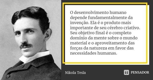 O desenvolvimento humano depende fundamentalmente da invenção. Ela é o produto mais importante de seu cérebro criativo. Seu objetivo final é o completo domínio ... Frase de Nikola Tesla.