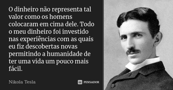 O dinheiro não representa tal valor como os homens colocaram em cima dele. Todo o meu dinheiro foi investido nas experiências com as quais eu fiz descobertas no... Frase de Nikola Tesla.