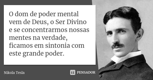 O dom de poder mental vem de Deus, o Ser Divino e se concentrarmos nossas mentes na verdade, ficamos em sintonia com este grande poder.... Frase de Nikola Tesla.