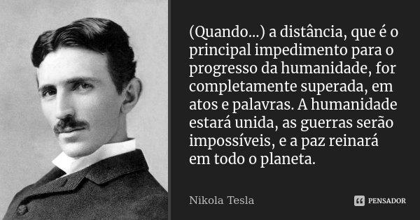 (Quando...) a distância, que é o principal impedimento para o progresso da humanidade, for completamente superada, em atos e palavras. A humanidade estará unida... Frase de Nikola Tesla.