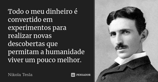 Todo o meu dinheiro é convertido em experimentos para realizar novas descobertas que permitam a humanidade viver um pouco melhor.... Frase de Nikola Tesla.