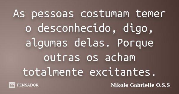 As pessoas costumam temer o desconhecido, digo, algumas delas. Porque outras os acham totalmente excitantes.... Frase de Nikole Gabrielle O.S.S.