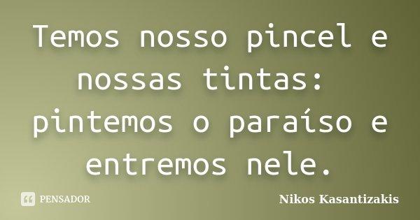 Temos nosso pincel e nossas tintas: pintemos o paraíso e entremos nele.... Frase de Nikos Kasantizakis.