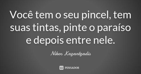 Você tem o seu pincel, tem suas tintas, pinte o paraíso e depois entre nele.... Frase de Nikos Kazantzadis.