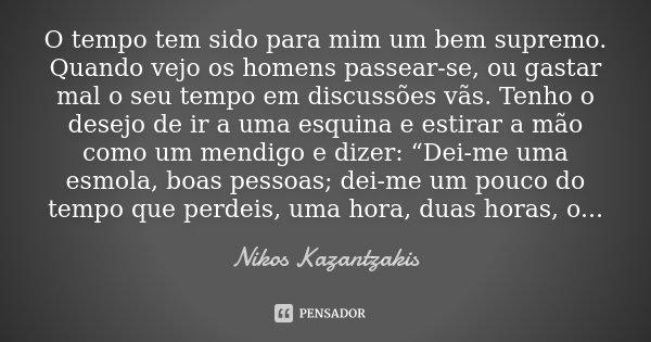 O tempo tem sido para mim um bem supremo. Quando vejo os homens passear-se, ou gastar mal o seu tempo em discussões vãs. Tenho o desejo de ir a uma esquina e es... Frase de Nikos Kazantzakis.
