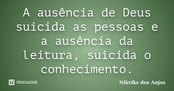 A ausência de Deus suicida as pessoas e a ausência da leitura, suicida o conhecimento.... Frase de Nikviks dos Anjos.