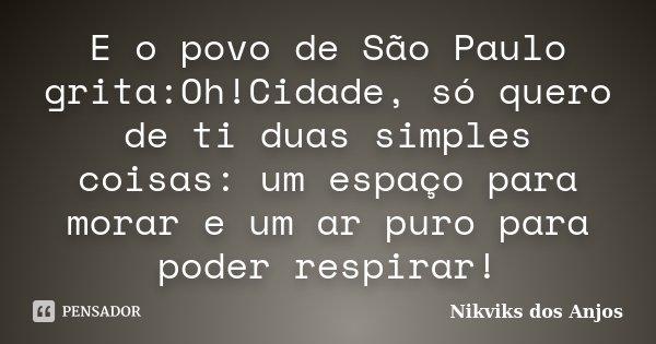 E o povo de São Paulo grita:Oh!Cidade, só quero de ti duas simples coisas: um espaço para morar e um ar puro para poder respirar!... Frase de Nikviks dos Anjos.