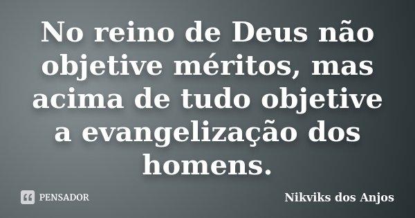 No reino de Deus não objetive méritos, mas acima de tudo objetive a evangelização dos homens.... Frase de Nikviks dos Anjos.