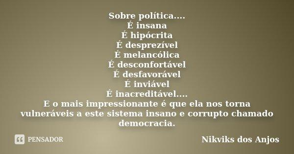 Sobre política.... É insana É hipócrita É desprezível É melancólica É desconfortável É desfavorável É inviável É inacreditável.... E o mais impressionante é que... Frase de Nikviks dos Anjos.