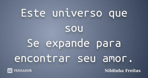Este universo que sou Se expande para encontrar seu amor.... Frase de Nildinha Freitas.