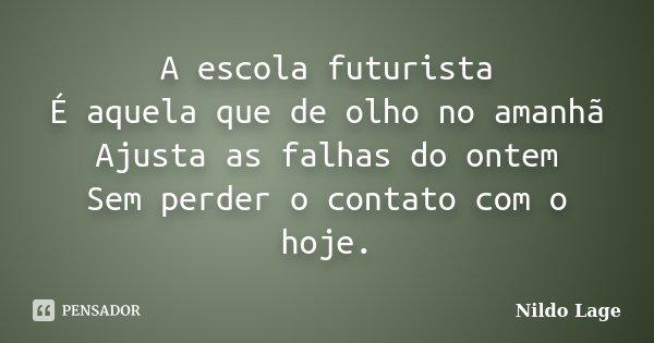 A escola futurista É aquela que de olho no amanhã Ajusta as falhas do ontem Sem perder o contato com o hoje.... Frase de Nildo Lage.