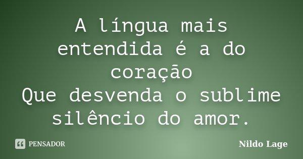 A língua mais entendida é a do coração Que desvenda o sublime silêncio do amor.... Frase de Nildo Lage.
