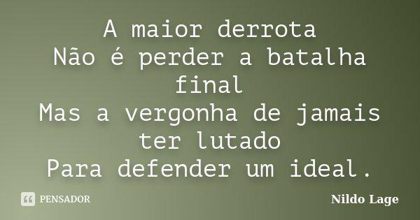 A maior derrota Não é perder a batalha final Mas a vergonha de jamais ter lutado Para defender um ideal.... Frase de Nildo Lage.