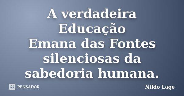 A verdadeira Educação Emana das Fontes silenciosas da sabedoria humana.... Frase de Nildo Lage.