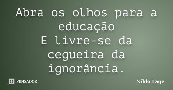 Abra os olhos para a educação E livre-se da cegueira da ignorância.... Frase de Nildo Lage.