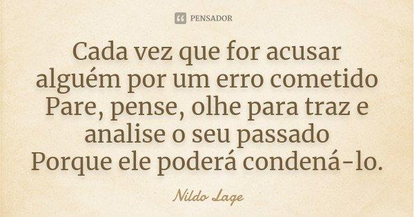 Cada vez que for acusar alguém por um erro cometido Pare, pense, olhe para traz e analise o seu passado Porque ele poderá condená-lo.... Frase de Nildo Lage.