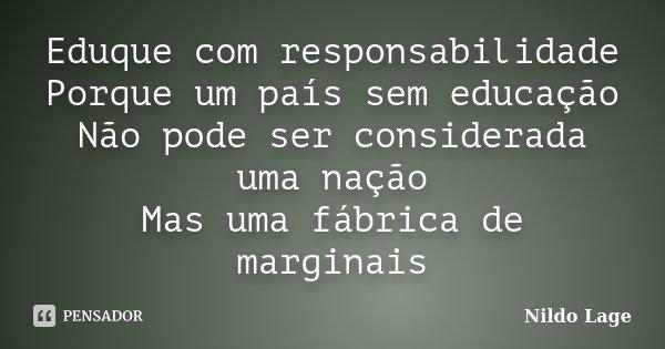 Eduque com responsabilidade Porque um país sem educação Não pode ser considerada uma nação Mas uma fábrica de marginais... Frase de Nildo Lage.