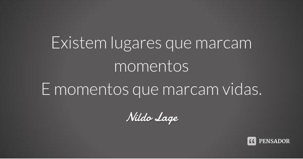 Existem lugares que marcam momentos E momentos que marcam vidas.... Frase de Nildo Lage.