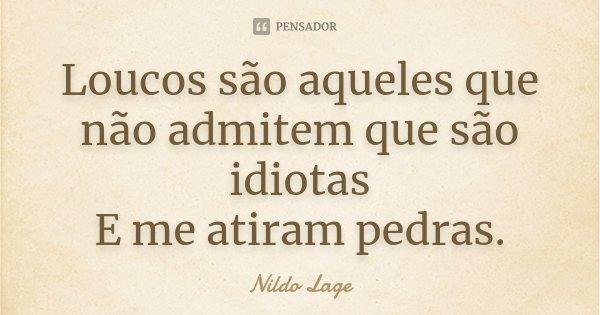 Loucos são aqueles que não admitem que são idiotas E me atiram pedras.... Frase de Nildo Lage.