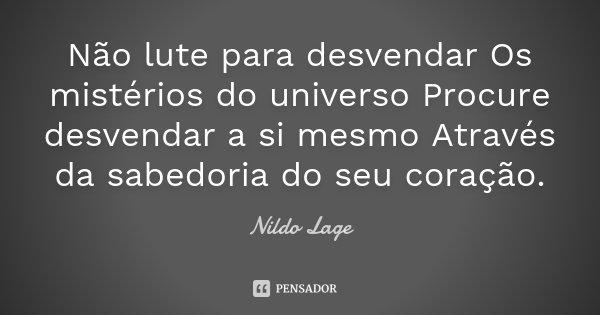 Não lute para desvendar Os mistérios do universo Procure desvendar a si mesmo Através da sabedoria do seu coração.... Frase de Nildo Lage.