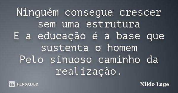 Ninguém consegue crescer sem uma estrutura E a educação é a base que sustenta o homem Pelo sinuoso caminho da realização.... Frase de Nildo Lage.