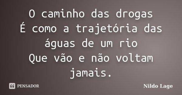 O caminho das drogas É como a trajetória das águas de um rio Que vão e não voltam jamais.... Frase de Nildo Lage.